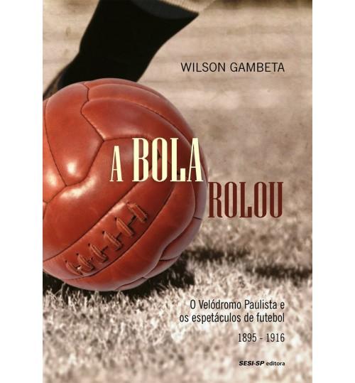 Livro A Bola rolou - O Velódromo Paulista e os Espetáculos de Futebol 1895 a 1916