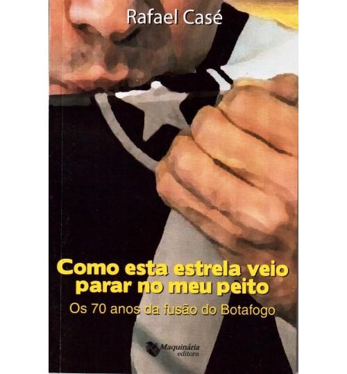 Livro Botafogo: Como Esta Estrela Veio Parar no meu Peito, Os 70 anos da Fusão do Botafogo